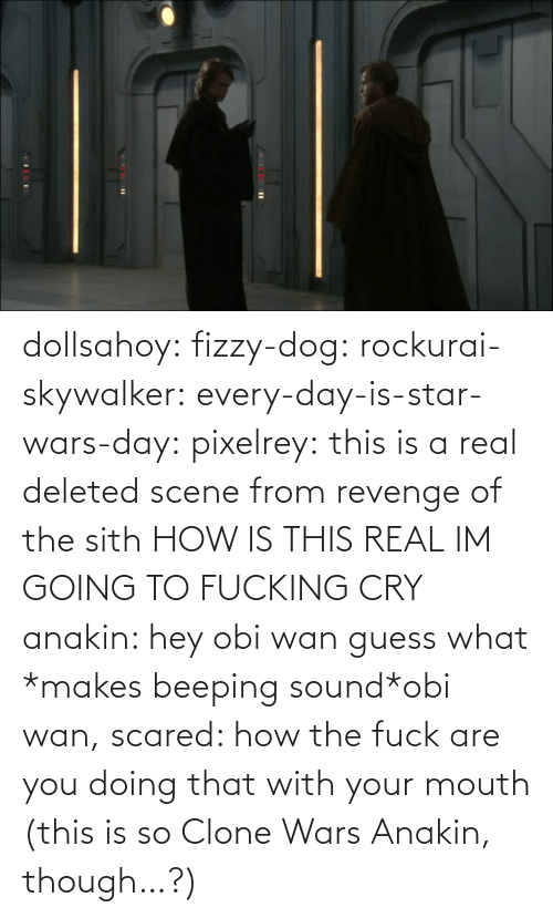 sound: dollsahoy:  fizzy-dog:  rockurai-skywalker:  every-day-is-star-wars-day:  pixelrey: this is a real deleted scene from revenge of the sith HOW IS THIS REAL  IM GOING TO FUCKING CRY  anakin: hey obi wan guess what *makes beeping sound*obi wan, scared: how the fuck are you doing that with your mouth  (this is so Clone Wars Anakin, though…?)