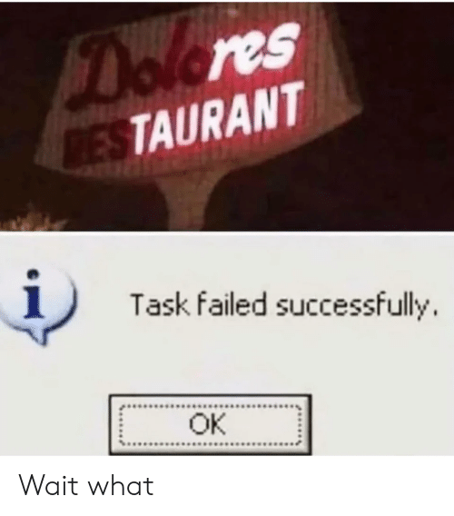 Restaurant, What, and Wait: Dolores  RESTAURANT  Task failed successfully  OK Wait what