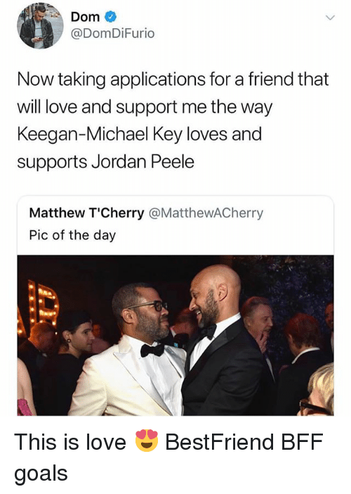 Goals, Jordan Peele, and Love: Dom  @DomDiFurio  Now taking applications for a friend that  will love and support me the way  Keegan-Michael Key loves and  supports Jordan Peele  Matthew T'Cherry @MatthewACherry  Pic of the day This is love 😍 BestFriend BFF goals