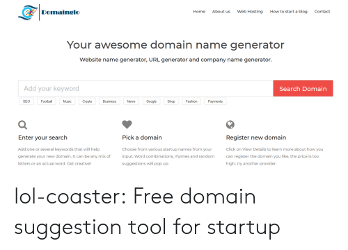 seo: Domainglo  Home  About us  Web Hosting  How to start a blog  Contact  Your awesome domain name generator  Website name generator, URL generator and company name generator.  Add your keyword  Search Domain  SEO  Football  Music  Crypto  Business  News  Google  Shop  Fashion  Payments  Register new domain  Click on View Details to learn more about how you  can register the domain you like, the price is too  high, try another provider  Enter vour search  Pick a domain  Add one or several keywords that will help  generate your new domain. It can be any mix of  letters or an actual word. Get creative  Choose from various startup names from your  input. Word combinations, rhymes and random  suggestions will pop up. lol-coaster:  Free domain suggestion tool for startup