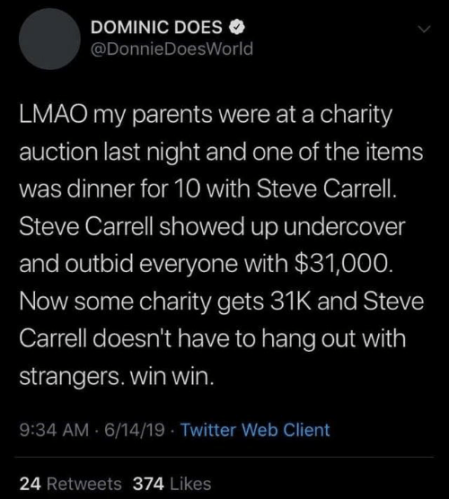 win win: DOMINIC DOES  @DonnieDoesWorld  LMAO my parents were at a charity  auction last night and one of the items  was dinner for 10 with Steve Carrell.  Steve Carrell showed up undercover  and outbid everyone with $31,000.  Now some charity gets 31K and Steve  Carrell doesn't have to hang out with  strangers. win win.  9:34 AM 6/14/19 Twitter Web Client  24 Retweets 374 Likes