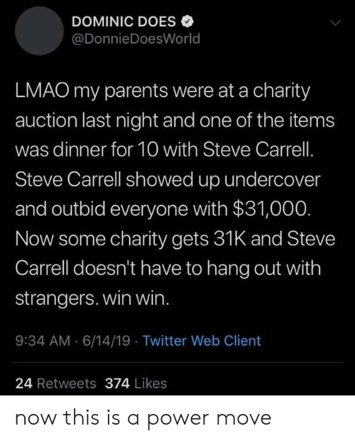 Lmao, Parents, and Twitter: DOMINIC DOES  @DonnieDoesWorld  LMAO my parents were at a charity  auction last night and one of the items  was dinner for 10 with Steve Carrell.  Steve Carrell showed up undercover  and outbid everyone with $31,000.  Now some charity gets 31K and Steve  Carrell doesn't have to hang out with  strangers. win win.  9:34 AM 6/14/19 Twitter Web Client  24 Retweets 374 Likes now this is a power move