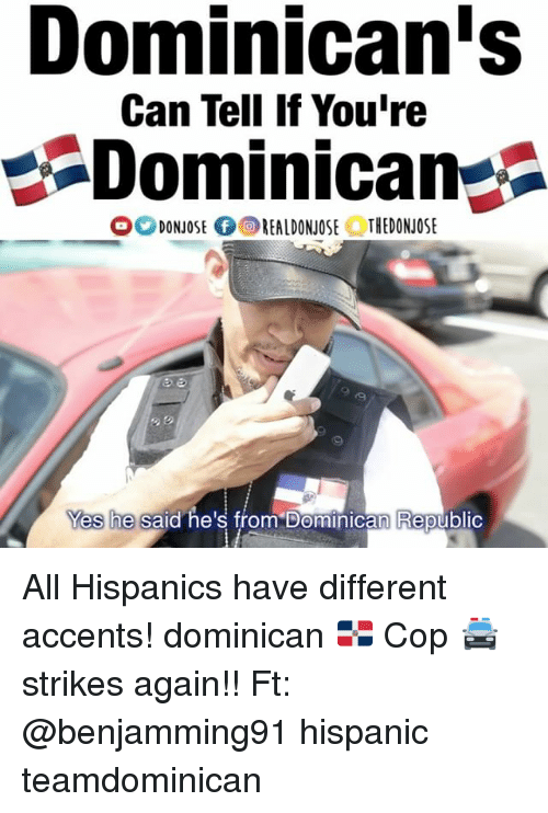 dominican republic: Dominican's  Can Tell If You're  Dominican  O DONNOSE fOREALDONJOSE THEDONJOSE  Yes he said he's from Dominican Republic All Hispanics have different accents! dominican 🇩🇴 Cop 🚔 strikes again!! Ft: @benjamming91 hispanic teamdominican
