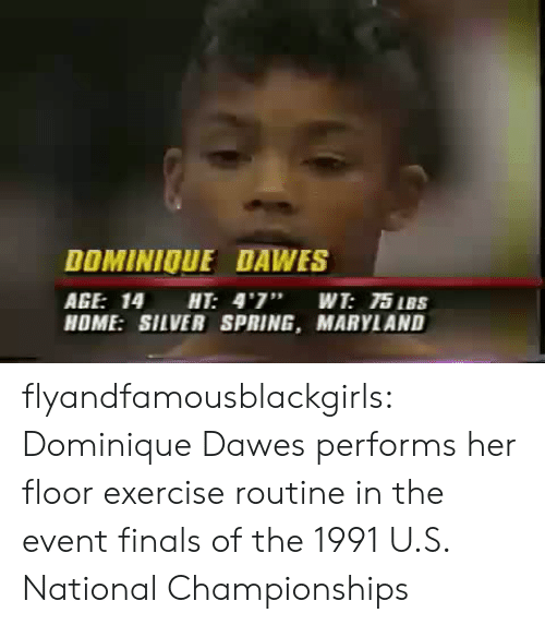 "the event: DOMINIOUE DAWES  AGE: 14 HT: 4'7"" WT: 75 IBS  HOME: SILVER SPRING, MARYLAND flyandfamousblackgirls: Dominique Dawes performs her floor exercise routine in the event finals of the 1991 U.S. National Championships"