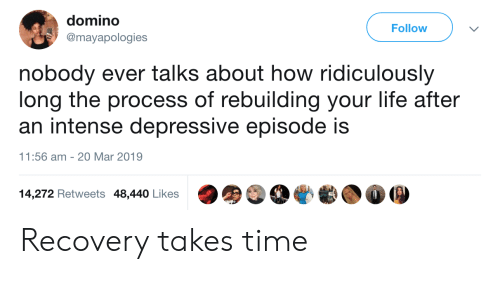 Life, Time, and How: domino  @mayapologies  Follow  nobody ever talks about how ridiculously  long the process of rebuilding your life after  an intense depressive episode is  1:56 am 20 Mar 2019  14,272 Retweets 48,440 Likes Recovery takes time
