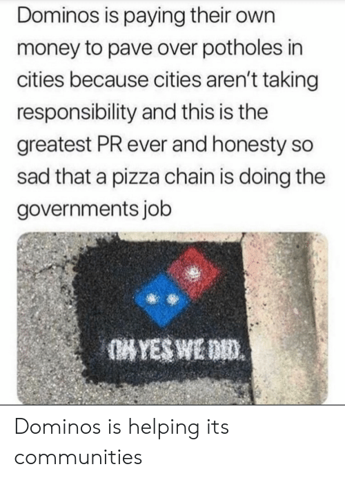Domino's: Dominos is paying their own  money to pave over potholes in  cities because cities aren't taking  responsibility and this is the  greatest PR ever and honesty so  sad that a pizza chain is doing the  governments job Dominos is helping its communities