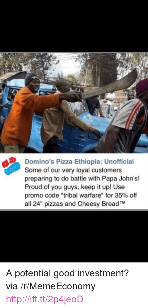 """Dominos Pizza Ethiopia: Domino's Pizza Ethiopia: Unofficial  Some of our very loyal customers  preparing to do battle with Papa John's!  Proud of you guys, keep it up! Use  promo code """"tribal warfare"""" for 35% off  all 24"""" pizzas and Cheesy BreadTM <p>A potential good investment? via /r/MemeEconomy <a href=""""http://ift.tt/2p4jeoD"""">http://ift.tt/2p4jeoD</a></p>"""
