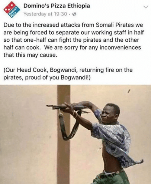 Bogwandi: Domino's Pizza Ethiopia  Yesterday at 19:30.  Due to the increased attacks from Somali Pirates we  are being forced to separate our working staff in half  so that one-half can fight the pirates and the other  half can cook. We are sorry for any inconveniences  that this may cause.  (Our Head Cook, Bogwandi, returning fire on the  pirates, proud of you Bogwandi!)