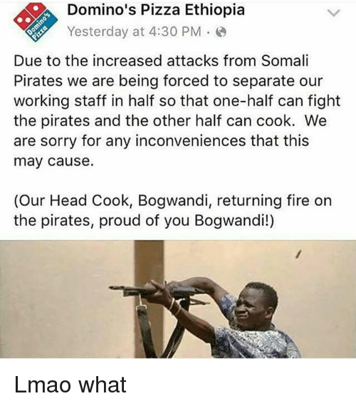 Bogwandi: Domino's Pizza Ethiopia  Yesterday at 4:30 PM  Due to the increased attacks from Somali  Pirates we are being forced to separate our  working staff in half so that one-half can fight  the pirates and the other half can cook. We  are sorry for any inconveniences that this  may cause.  (Our Head Cook, Bogwandi, returning fire on  the pirates, proud of you Bogwandi!) Lmao what