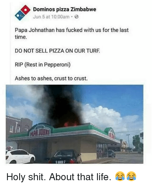 Life, Memes, and Pizza: Dominos pizza Zimbabwe  Jun 5 at 10:00am.  Papa Johnathan has fucked with us for the last  time.  DO NOT SELL PIZZA ON OUR TURF  RIP (Rest in Pepperoni)  Ashes to ashes, crust to crust.  uli Holy shit. About that life. 😂😂