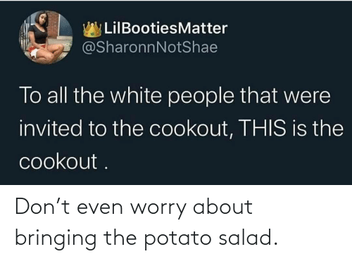 Potato: Don't even worry about bringing the potato salad.