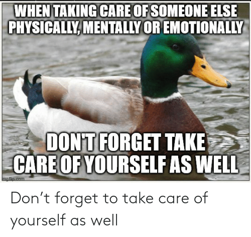 take care: Don't forget to take care of yourself as well