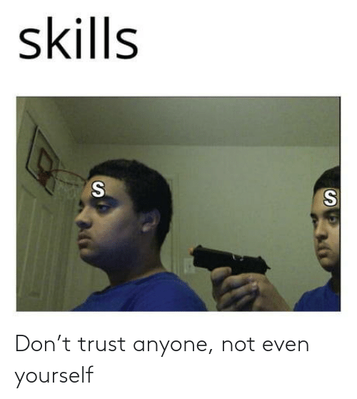 not even: Don't trust anyone, not even yourself