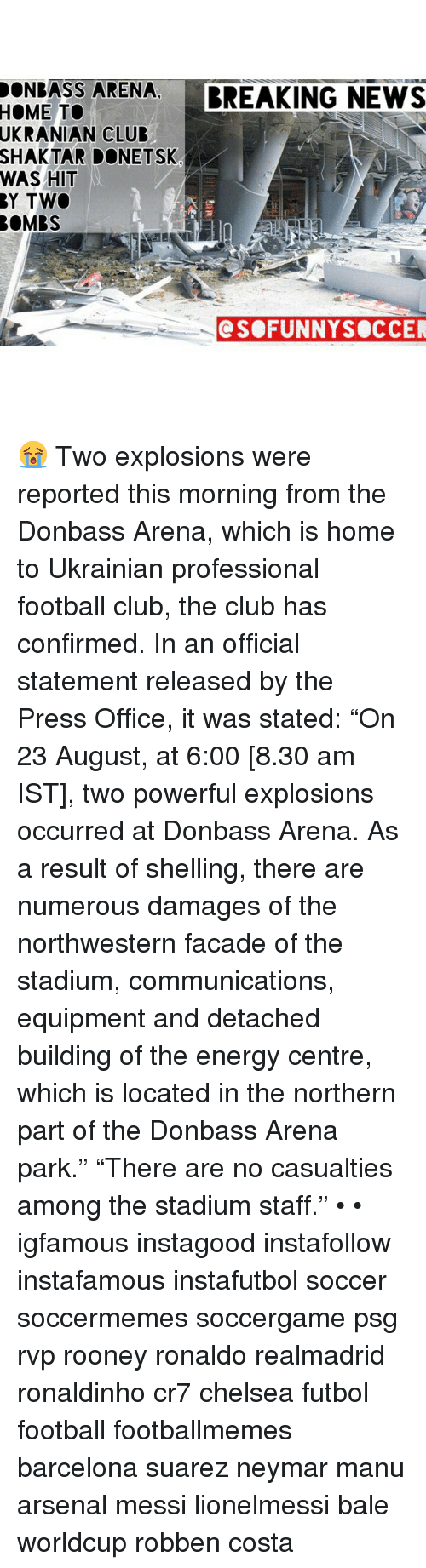 """funny soccer: DON BASS ARENA  BREAKING NEWS  HOME TO  UKRANIAN CLUB  SHAKTAR DONE TSK  WAS HIT  BY TWO  BOMBS  SO FUNNY SOCCER 😭 Two explosions were reported this morning from the Donbass Arena, which is home to Ukrainian professional football club, the club has confirmed. In an official statement released by the Press Office, it was stated: """"On 23 August, at 6:00 [8.30 am IST], two powerful explosions occurred at Donbass Arena. As a result of shelling, there are numerous damages of the northwestern facade of the stadium, communications, equipment and detached building of the energy centre, which is located in the northern part of the Donbass Arena park."""" """"There are no casualties among the stadium staff."""" • • igfamous instagood instafollow instafamous instafutbol soccer soccermemes soccergame psg rvp rooney ronaldo realmadrid ronaldinho cr7 chelsea futbol football footballmemes barcelona suarez neymar manu arsenal messi lionelmessi bale worldcup robben costa"""