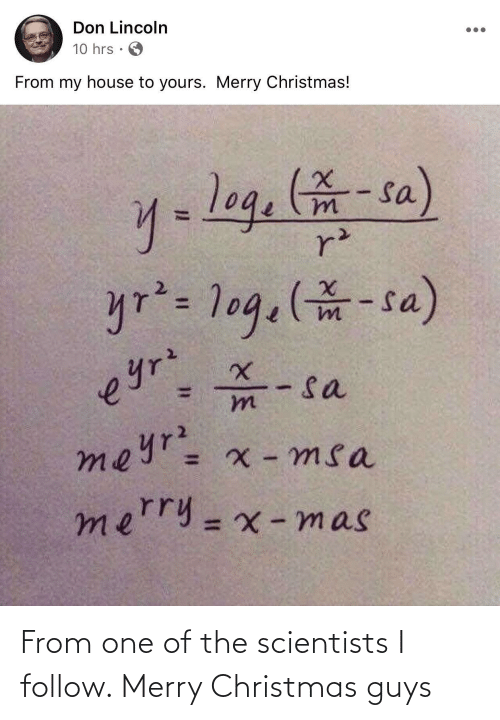 Merry Christmas: Don Lincoln  10 hrs  From my house to yours. Merry Christmas!  y=log.-sa)  r²  yr²= 1og.(-sa)  - sa  meyr= x - msa  eyrz  mn  merry=x -mas  %3D From one of the scientists I follow. Merry Christmas guys