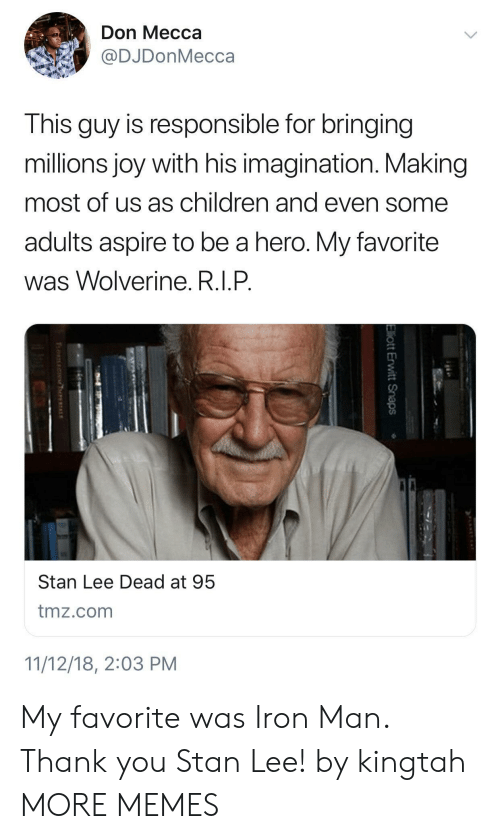 Wolverine: Don Mecca  @DJDonMecca  This guy is responsible for bringing  millions joy with his imagination. Making  most of us as children and even some  adults aspire to be a hero. My favorite  was Wolverine. R.I.P  Stan Lee Dead at 95  tmz.com  11/12/18, 2:03 PM My favorite was Iron Man. Thank you Stan Lee! by kingtah MORE MEMES