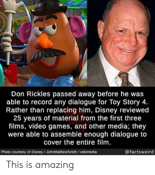 courtesy: Don Rickles passed away before he was  able to record any dialogue for Toy Story 4.  Rather than replacing him, Disney reviewed  25 years of material from the first three  films, video games, and other media; they  were able to assemble enough dialogue to  cover the entire film.  @factsweird  Photo courtesy of Disney/JohnMathewSmith /wikimedia This is amazing