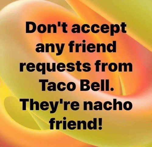 Memes, Taco Bell, and 🤖: Don t accept  any friend  requests from  Taco Bell.  They're nacho  friend!