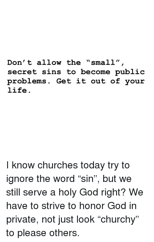 "God, Life, and Memes: Don' t allow the ""small""  secret sins to become public  problems. Get it out of your  life. I know churches today try to ignore the word ""sin"", but we still serve a holy God right? We have to strive to honor God in private, not just look ""churchy"" to please others."
