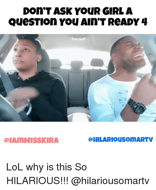 Lol, Memes, and Girl: Don.T ASK YouR GIRL A  QueSTIOn You AIn'T ReADY 4  IAMMISSKIRA  @HILARIOusoMARTV LoL why is this So HILARIOUS!!! @hilariousomartv