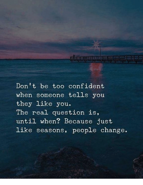 The Real, Change, and Don: Don t be too confident  when someone tells you  they like you.  The real question is,  until when? Because just  like seasons, people change.