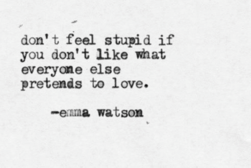 watson: don' t feel stupid if  you don't like what  everyone else  pretends to love.  -enma watson