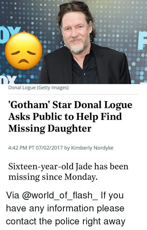 starly: Donal Logue (Getty Images)  'Gotham' Star Donal Logue  Asks Public to Help Find  Missing Daughter  4:42 PM PT 07/02/2017 by Kimberly Nordyke  Sixteen-year-old Jade has been  missing since Monday Via @world_of_flash_ If you have any information please contact the police right away