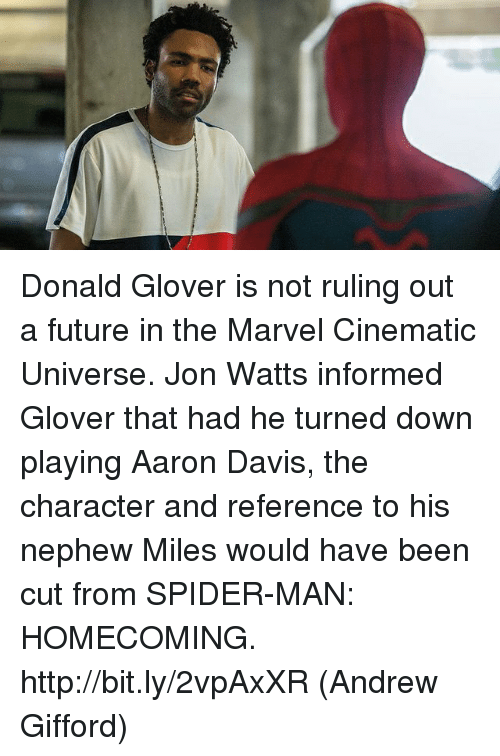 spider-man-homecoming: Donald Glover is not ruling out a future in the Marvel Cinematic Universe. Jon Watts informed Glover that had he turned down playing Aaron Davis, the character and reference to his nephew Miles would have been cut from SPIDER-MAN: HOMECOMING. http://bit.ly/2vpAxXR  (Andrew Gifford)