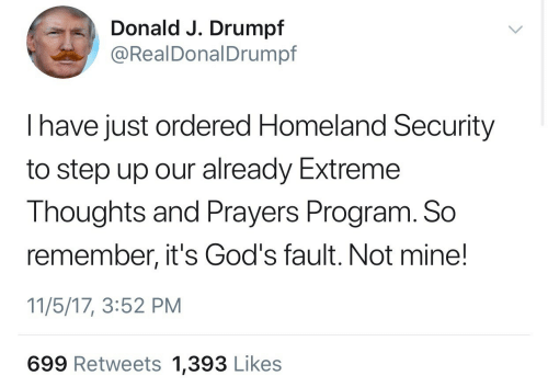 homeland security: Donald J. Drumpf  @RealDonalDrumpf  I have just ordered Homeland Security  to step up our already Extreme  Thoughts and Prayers Program. So  remember, it's God's fault. Not mine!  11/5/17, 3:52 PM  699 Retweets 1,393 Likes