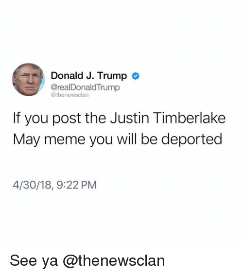 Justin TImberlake: Donald J. Trump >  @realDonaldTrump  @thenewsclan  If you post the Justin Timberlake  May meme you will be deported  4/30/18, 9:22 PM See ya @thenewsclan