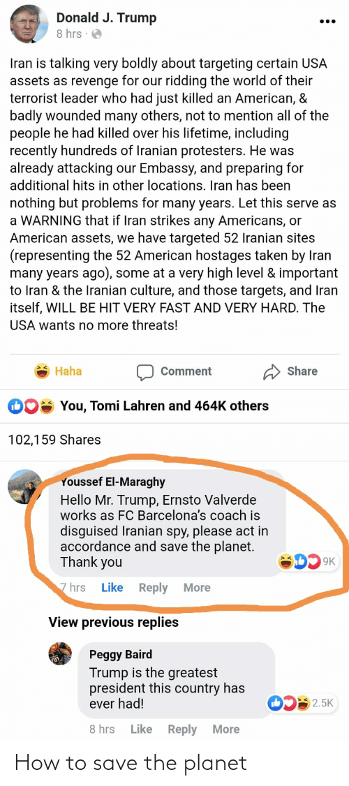 accordance: Donald J. Trump  ...  8 hrs :  Iran is talking very boldly about targeting certain USA  assets as revenge for our ridding the world of their  terrorist leader who had just killed an American, &  badly wounded many others, not to mention all of the  people he had killed over his lifetime, including  recently hundreds of Iranian protesters. He was  already attacking our Embassy, and preparing for  additional hits in other locations. Iran has been  nothing but problems for many years. Let this serve as  a WARNING that if Iran strikes any Americans, or  American assets, we have targeted 52 Iranian sites  (representing the 52 American hostages taken by Iran  many years ago), some at a very high level & important  to Iran & the Iranian culture, and those targets, and Iran  itself, WILL BE HIT VERY FAST AND VERY HARD. The  USA wants no more threats!  Haha  Share  Comment  You, Tomi Lahren and 464K others  102,159 Shares  Youssef El-Maraghy  Hello Mr. Trump, Ernsto Valverde  works as FC Barcelona's coach is  disguised Iranian spy, please act in  accordance and save the planet.  Thank you  9K  Like Reply  7 hrs  More  View previous replies  Peggy Baird  Trump is the greatest  president this country has  ever had!  2.5K  Like Reply  8 hrs  More How to save the planet