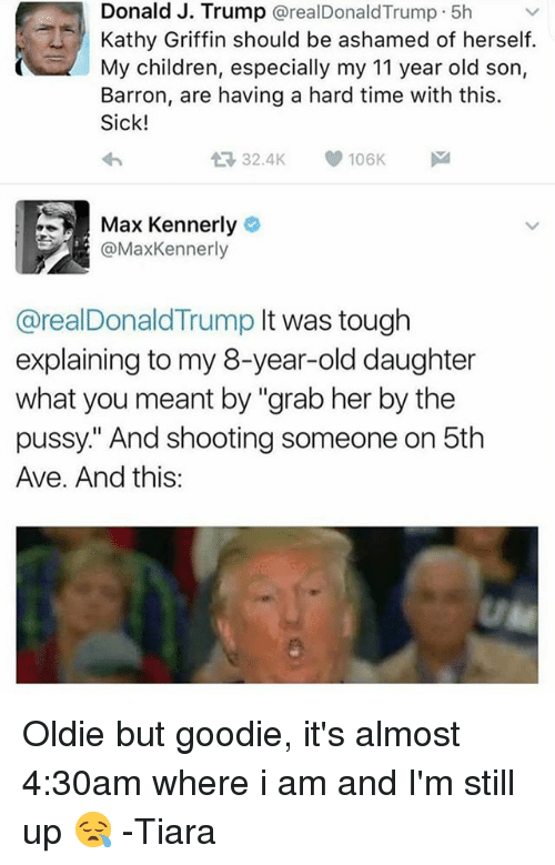 """Tiara: Donald J. Trump  areal Donald Trump 5h  Kathy Griffin should be ashamed of herself  My children, especially my 11 year old son,  Barron, are having a hard time with this.  Sick!  106K  32.4K  Max Kennerly  @Max Kennerly  @realDonaldTrump It was tough  explaining to my ear-old daughter  what you meant by """"grab her by the  pussy"""" And shooting someone on 5th  Ave. And this: Oldie but goodie, it's almost 4:30am where i am and I'm still up 😪 -Tiara"""