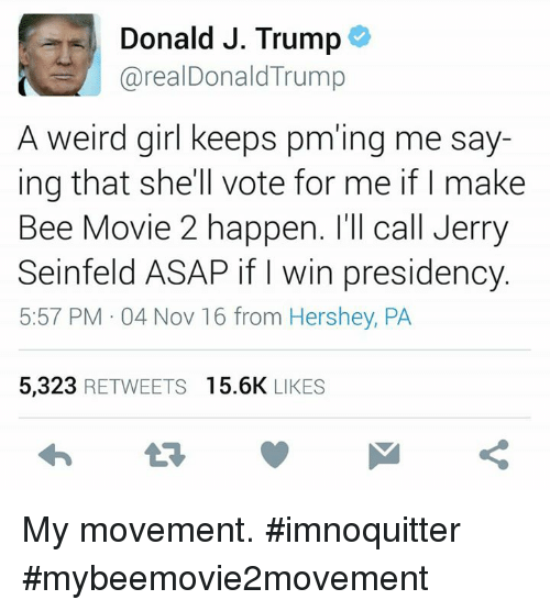 Jerry Seinfeld: Donald J. Trump  areal Donald Trump  A weird girl keeps pm'ing me say-  ing that she'll vote for me if I make  Bee Movie 2 happen. I'll call Jerry  Seinfeld ASAP if win presidency.  5:57 PM 04 Nov 16 from Hershey, PA  5,323 RETWEETS 15.6K LIKES My movement. #imnoquitter #mybeemovie2movement