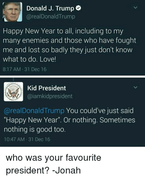 """Donald Trump You: Donald J. Trump  areal Donald Trump  Happy New Year to all, including to my  many enemies and those who have fought  me and lost so badly they just don't know  what to do. Love!  8:17 AM 31 Dec 16  Kid President  Gaiam kidpresident  areal Donald Trump You could've just said  """"Happy New Year"""". Or nothing. Sometimes  nothing is good too.  10:47 AM 31 Dec 16 who was your favourite president? -Jonah"""