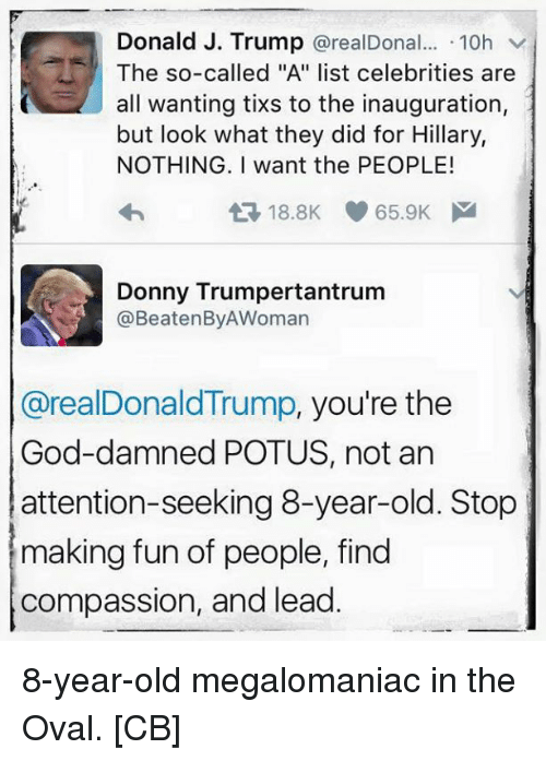 """Attention Seeking: Donald J. Trump  arealDonal... 10h  The so-called """"A"""" list celebrities are  all wanting tixs to the inauguration  but look what they did for Hillary,  NOTHING. I want the PEOPLE!  t 8.8K 65.9K M  Donny Trumpertantrum  @Beate InByAWoman  @realDonaldTrump, you're the  God-damned POTUS, not an  attention-seeking 8-year-old. Stop  making fun of people, find  compassion, and lead 8-year-old megalomaniac in the Oval. [CB]"""