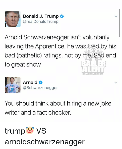 checker: Donald J. Trump  arealDonald Trump  Arnold Schwarzenegger isn't voluntarily  leaving the Apprentice, he was fired by his  bad (pathetic) ratings, not by me. Sad end  to great show  ALERT  BALLERAILERT COM  Arnold  @Schwarzenegger  You should think about hiring a new joke  writer and a fact checker. trump🤡 VS arnoldschwarzenegger