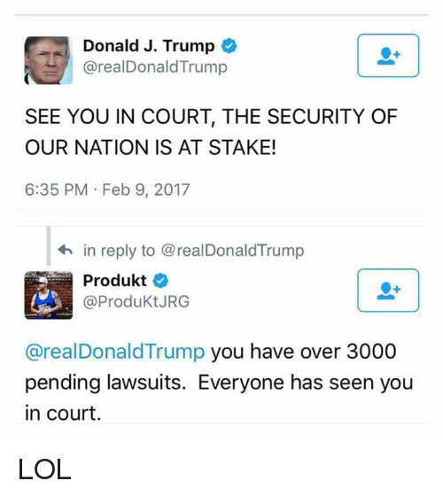Donald Trump You: Donald J. Trump  arealDonald Trump  SEE YOU IN COURT, THE SECURITY OF  OUR NATION IS AT STAKE!  6:35 PM Feb 9, 2017  in reply to @realDonaldTrump  Produkt  @Produkt JRG  areal Donald Trump you have over 3000  pending lawsuits. Everyone has seen you  in court LOL
