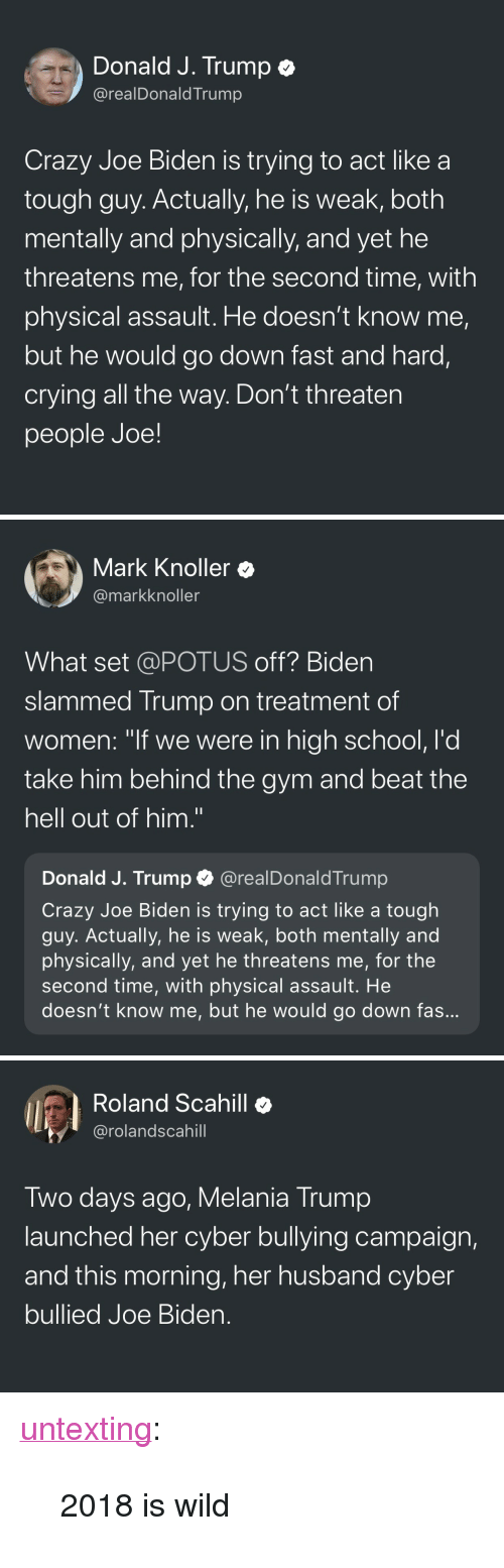 "fas: Donald J. Trump e  @realDonaldTrump  Crazy Joe Biden is trying to act like a  tough guy. Actually, he is weak, both  mentally and physically, and yet he  threatens me, for the second time, with  physical assault. He doesn't know me,  but he would go down fast and hard,  crying all the way. Don't threaten  people Joe!   Mark Knoller  @markknoller  What set @POTUS off? Biden  slammed Trump on treatment of  women: ""if we were in high school, l'd  take him behind the gym and beat the  hell out of him.""  Donald J. Trump @realDonaldTrump  Crazy Joe Biden is trying to act like a tough  guy. Actually, he is weak, both mentally and  physically, and yet he threatens me, for the  second time, with physical assault. He  doesn't know me, but he would go down fas   Roland Scahill  @rolandscahill  Two days ago, Melania Trump  launched her cyber bullying campaign,  and this morning, her husband cyber  bullied Joe Bider. <p><a href=""http://untexting.tumblr.com/post/172139667366/2018-is-wild"" class=""tumblr_blog"">untexting</a>:</p><blockquote><p>2018 is wild</p></blockquote>"