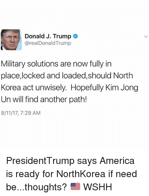 America, Kim Jong-Un, and Memes: Donald J. Trump e  @realDonaldTrump  Military solutions are now fully in  place,locked and loaded,should North  Korea act unwisely. Hopefully Kim Jong  Un will find another path!  8/11/17, 7:29 AM PresidentTrump says America is ready for NorthKorea if need be...thoughts? 🇺🇸 WSHH
