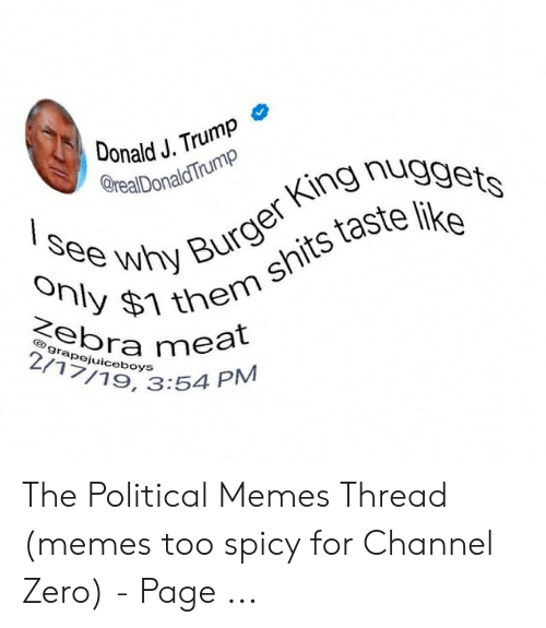 Channel Zero: Donald J. Trump  erealDonaldTrump  see why Burger King nuggets  Only $1 them shits taste like  Zebra meal  2/17/19, 3:54 PM  grapejuiceboys The Political Memes Thread (memes too spicy for Channel Zero) - Page ...