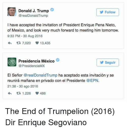 Enrique Peña Nieto: Donald J. Trump  Follow  @realDonald Trump  I have accepted the invitation of President Enrique Pena Nieto,  of Mexico, and look very much forward to meeting him tomorrow.  9:33 PM 30 Aug 2016  h t 7,020 v 13,435  Presidencia México  Seguir  PresidenciaMX  El Senor arealDonald Trump  ha aceptado esta invitacion y se  reunira manana en privado con el Presidente EPN  21:38 30 ago 2016  eth t 1.226 486 The End of Trumpelion (2016) Dir Enrique Segoviano