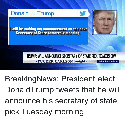 Memes, Tuesday Morning, and Tucker Carlson: Donald J. Trump  I will be making my announcement on the next  Secretary of State tomorrow morning.  TRUMP: WILL ANNOUNCE SECRETARY OF STATE PICK TOMORROW  TUCKER CARLSON tonight  @Tucker Carlson BreakingNews: President-elect DonaldTrump tweets that he will announce his secretary of state pick Tuesday morning.