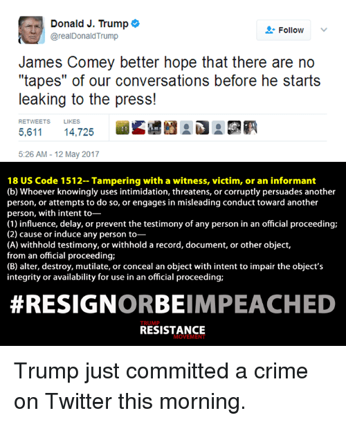 "Resignated: Donald J. Trump  o  Follow  @real Donald Trump  James Comey better hope that there are no  ""tapes"" of our conversations before he starts  leaking to the press!  RETWEETS LIKES  5,611 14,725  5:26 AM 12 May 2017  18 US Code 1512- Tampering with a witness, victim, or an informant  (b) Whoever knowingly uses intimidation, threatens, or corruptly persuades another  person, or attempts to do so, or engages in misleading conduct toward another  person, with intent to-  (1) influence, delay, or prevent the testimony of any person in an official proceeding;  (2) cause or induce any person to  (A) withhold testimony, or withhold a record, document, or other object,  from an official proceeding;  (B) alter, destroy, mutilate, or conceal an object with intent to impair the object's  integrity or availability for use in an official proceeding;  RESIGN  ORBEIMPEACHED  RESISTANCE  MOVEME Trump just committed a crime on Twitter this morning."