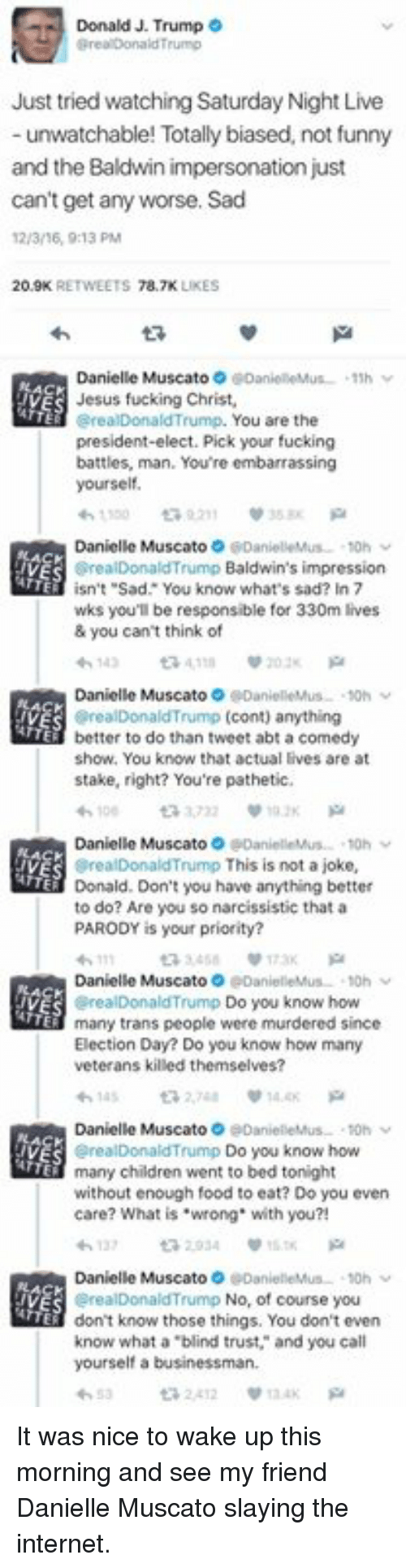 "Memes, Saturday Night Live, and Narcissist: Donald J. Trump  O  Just tried watching Saturday Night Live  unwatchable! Totally biased, not funny  and the Baldwin impersonation just  can't get any worse. Sad  12/3/6, 0:13 PM  20.9K  78.7K  LIKES  Danielle Muscato  IVES Jesus fucking Christ,  You are the  erealDonald Trump.  president-elect. Pick your fucking  battles, man. You're embarrassing  yourself.  Danielle Muscato  Baldwin's impression  isn't ""Sad. You know what's sad? In 7  wks you'll be responsible for 330m lives  & you can't think of  Danielle Muscato  realDonald Trump cont) anything  better to do than tweet abt a comedy  show. You know that actual lives are at  stake, right? You're pathetic,  Danielle Muscato  realDonald Trump  This is not a joke,  Donald. Don't you have anything better  to do? Are you so narcissistic that a  PARODY is your priority?  Danielle  Trump  TTE  Do you know how  many trans people were murdered since  Election Day? Do you know how many  veterans killed themselves?  Danielle Muscato  alDonald Trump Do you know how  many children went to bed tonight  without enough food to eat? Do you even  care? What is ""wrong with you?!  Danielle Muscato  alDonald Trump No, of course you  don't know those things. You don't even  know what a blind trust, and you call  yourself a businessman.  2412 It was nice to wake up this morning and see my friend Danielle Muscato slaying the internet."