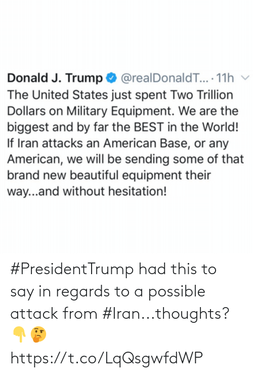 donald: Donald J. Trump O @realDonaldT... 11h v  The United States just spent Two Trillion  Dollars on Military Equipment. We are the  biggest and by far the BEST in the World!  If Iran attacks an American Base, or any  American, we will be sending some of that  brand new beautiful equipment their  way...and without hesitation! #PresidentTrump had this to say in regards to a possible attack from #Iran...thoughts? 👇🤔 https://t.co/LqQsgwfdWP