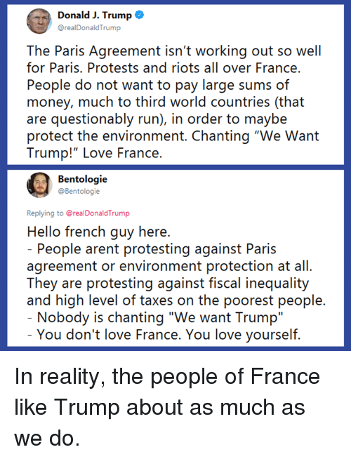 "Hello, Love, and Memes: Donald J. Trump o  @realDonaldTrump  The Paris Agreement isn't working out so well  for Paris. Protests and riots all over France.  People do not want to pay large sums of  money, much to third world countries (that  are questionably run), in order to maybe  protect the environment. Chanting ""We Want  Trump!""LOve France.  Bentologie  @Bentologie  Replying to @realDonaldTrump  Hello french guy here  People arent protesting against Paris  agreement or environment protection at all.  They are protesting against fiscal inequality  and high level of taxes on the poorest people  Nobody is chanting ""We want Trump""  You don't love France. You love yourself In reality, the people of France like Trump about as much as we do."