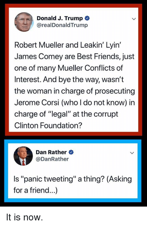 """Friends, Politics, and Best: Donald J. Trump  OrealDonaldTrump  Robert Mueller and Leakin' Lyin'  James Comey are Best Friends, just  one of many Mueller Conflicts of  Interest. And bye the way, wasn't  the woman in charge of prosecuting  Jerome Corsi (who l do not know) in  charge of """"legal"""" at the corrupt  Clinton Foundation?  Dan Rather  @DanRather  Is """"panic tweeting"""" a thing? (Asking  for a friend...)"""