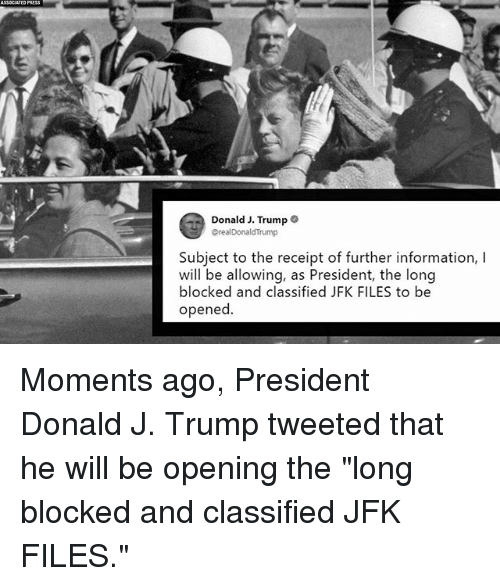 """Memes, Information, and Receipt: Donald J. Trump  orealDonaldTrump  Subject to the receipt of further information, I  will be allowing, as President, the long  blocked and classified JFK FILES to be  opened Moments ago, President Donald J. Trump tweeted that he will be opening the """"long blocked and classified JFK FILES."""""""