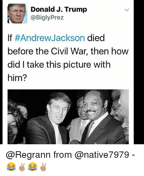 Memes, Civil War, and Trump: Donald J. Trump  Prez  @Bigly If Andrew Jackson died  before the Civil War, then how  did take this picture with  him? @Regrann from @native7979 - 😂✌🏽😂✌🏽