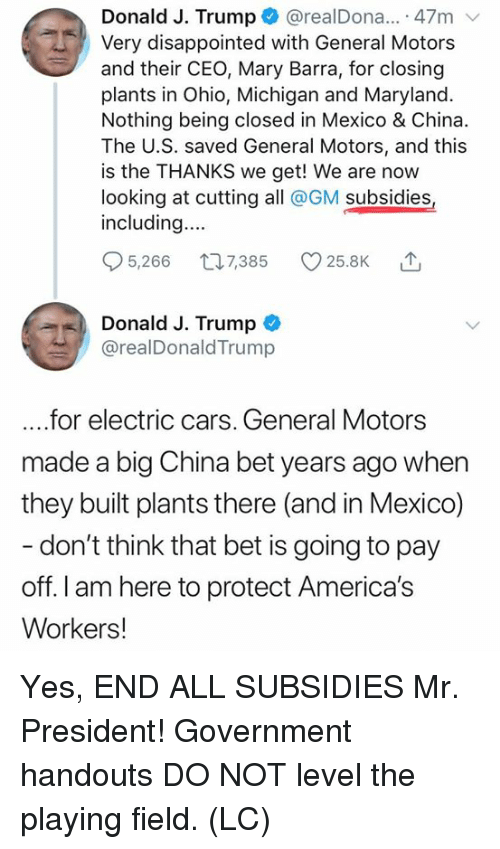 Cars, Disappointed, and Memes: Donald J. Trump@realDona.. 47m  Very disappointed with General Motors  and their CEO, Mary Barra, for closing  plants in Ohio, Michigan and Maryland.  Nothing being closed in Mexico & China.  The U.S. saved General Motors, and this  is the THANKS we get! We are now  looking at cutting all @GM subsidies  including...  5,266 t07385 25.8K  Donald J. Trump  @realDonaldTrump  ....for electric cars. General Motors  made a big China bet years ago when  they built plants there (and in Mexico)  don't think that bet is going to pay  off. I am here to protect America's  Workers! Yes, END ALL SUBSIDIES Mr. President! Government handouts DO NOT level the playing field. (LC)